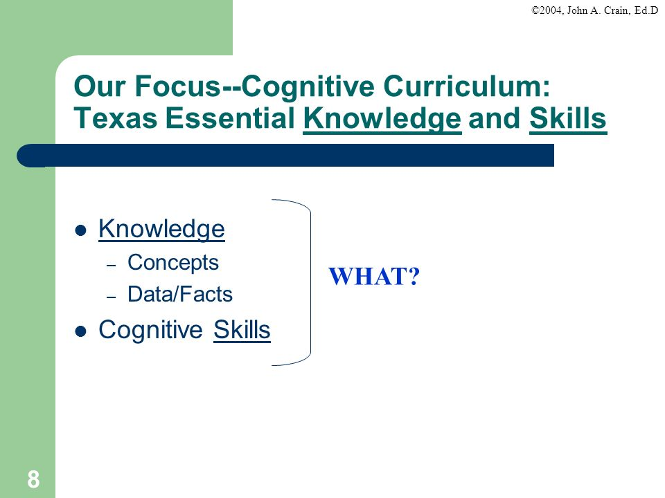 ©2004, John A. Crain, Ed.D 8 Our Focus--Cognitive Curriculum: Texas Essential Knowledge and Skills Knowledge – Concepts – Data/Facts Cognitive Skills