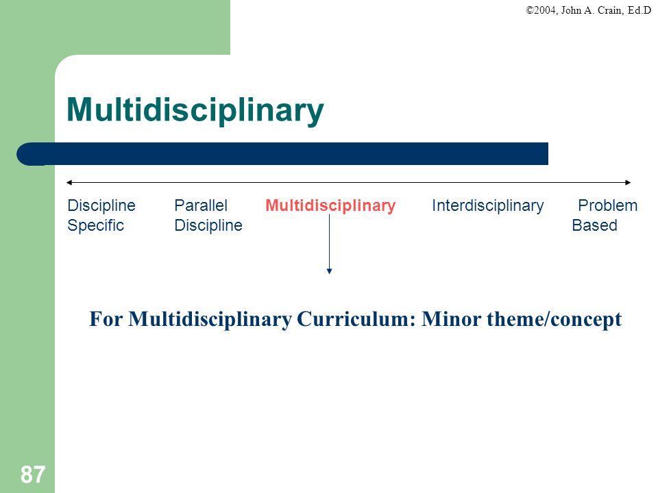 ©2004, John A. Crain, Ed.D 87 Discipline Parallel Multidisciplinary Interdisciplinary Problem Specific Discipline Based For Multidisciplinary Curricul