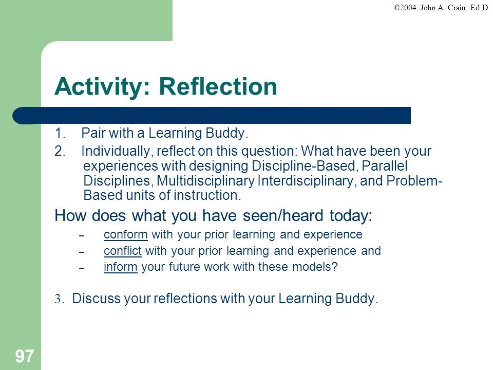 ©2004, John A. Crain, Ed.D 97 Activity: Reflection 1. Pair with a Learning Buddy. 2. Individually, reflect on this question: What have been your exper