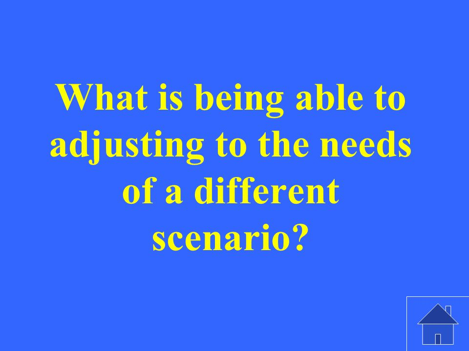 What is being able to adjusting to the needs of a different scenario?