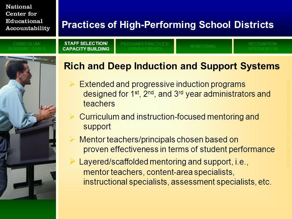 CURRICULUM/ ACADEMIC GOALS STAFF SELECTION/ CAPACITY BUILDING PROGRAMS/PRACTICES/ ARRANGEMENTS MONITORING RECOGNITION/ INTERVENTION © National Center for Educational Accountability Rich and Deep Induction and Support Systems Extended and progressive induction programs designed for 1 st, 2 nd, and 3 rd year administrators and teachers Curriculum and instruction-focused mentoring and support Mentor teachers/principals chosen based on proven effectiveness in terms of student performance Layered/scaffolded mentoring and support, i.e., mentor teachers, content-area specialists, instructional specialists, assessment specialists, etc.
