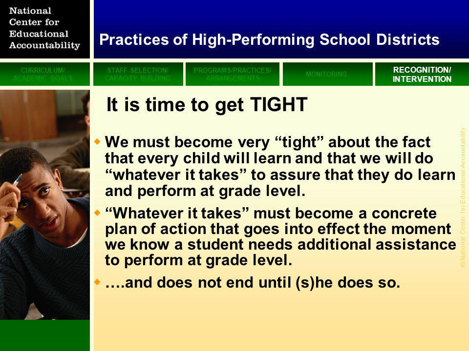 CURRICULUM/ ACADEMIC GOALS STAFF SELECTION/ CAPACITY BUILDING PROGRAMS/PRACTICES/ ARRANGEMENTS MONITORING RECOGNITION/ INTERVENTION © National Center for Educational Accountability It is time to get TIGHT We must become very tight about the fact that every child will learn and that we will do whatever it takes to assure that they do learn and perform at grade level.