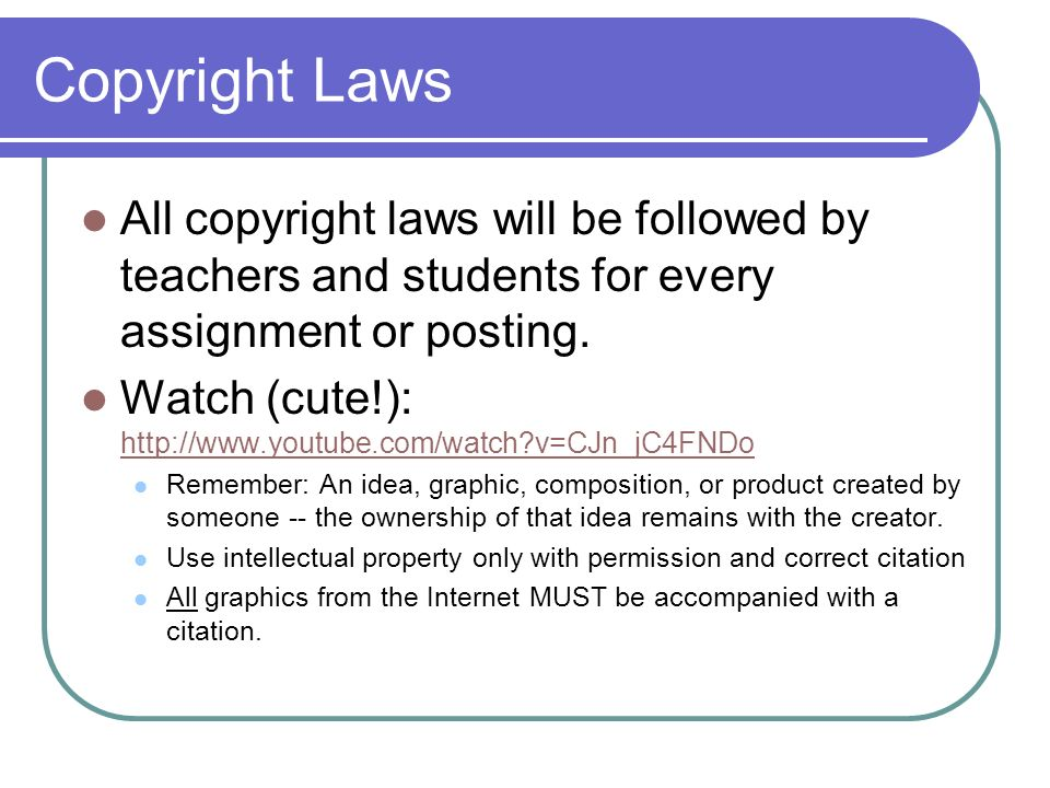 Copyright Laws All copyright laws will be followed by teachers and students for every assignment or posting. Watch (cute!): http://www.youtube.com/wat