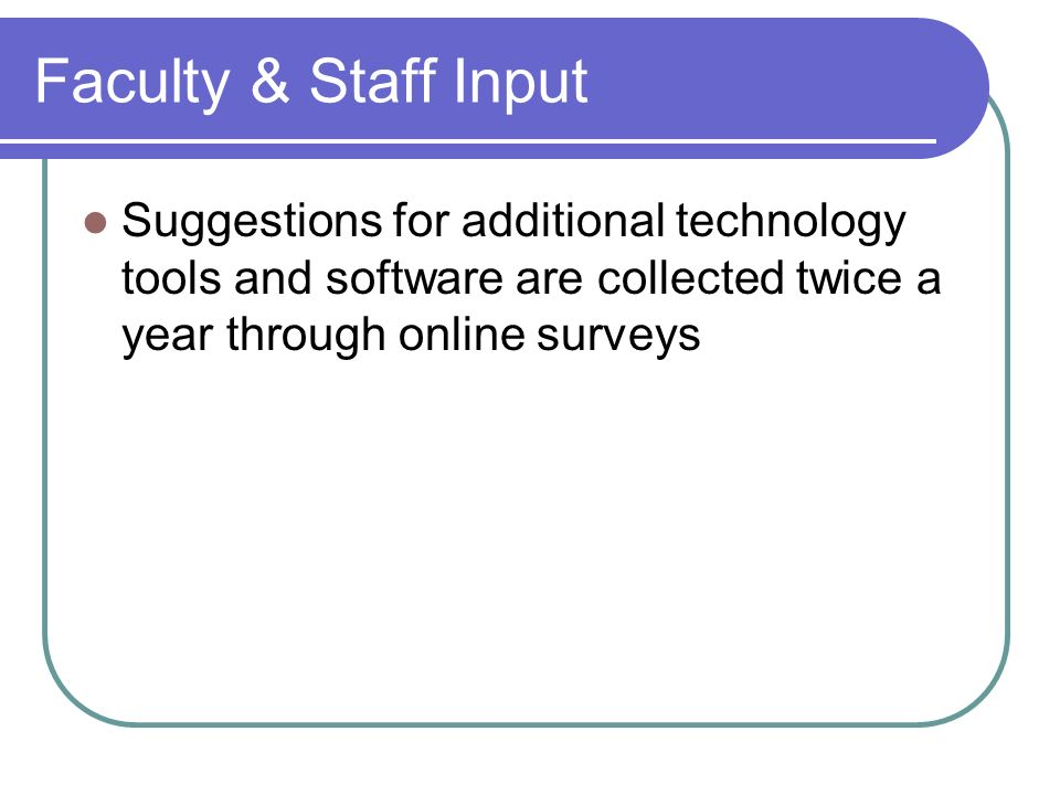 Faculty & Staff Input Suggestions for additional technology tools and software are collected twice a year through online surveys