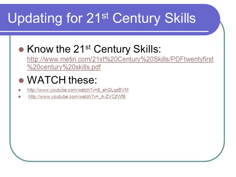 Updating for 21 st Century Skills Know the 21 st Century Skills:   %20century%20skills.pdf   %20century%20skills.pdf WATCH these:   v=8_ehGLqzBVM   v=_A-ZVCjfWf8