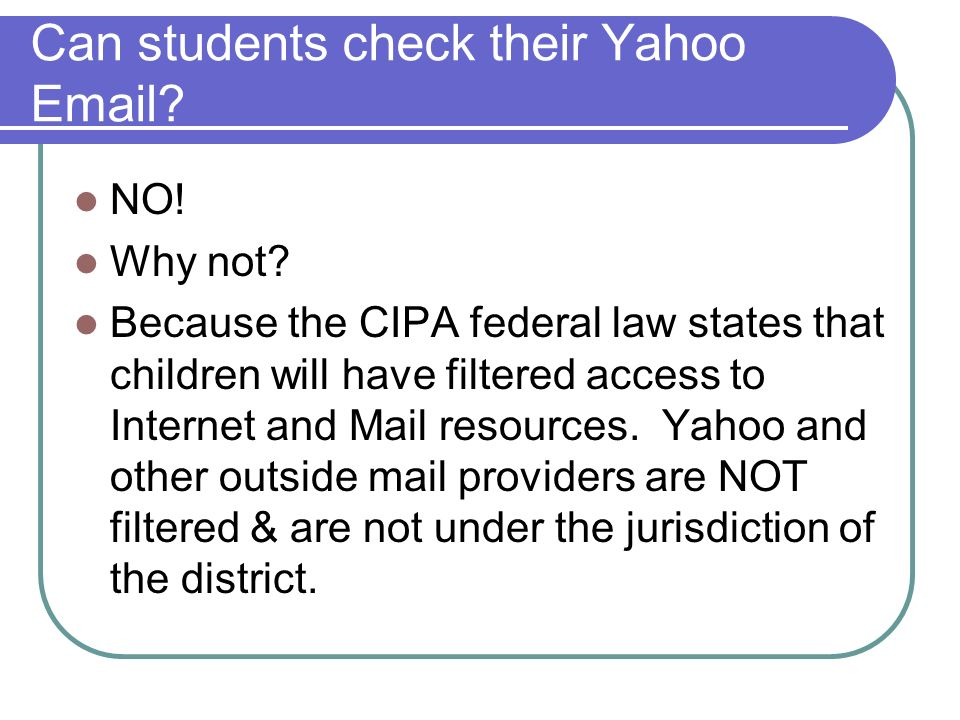 Can students check their Yahoo Email? NO! Why not? Because the CIPA federal law states that children will have filtered access to Internet and Mail re