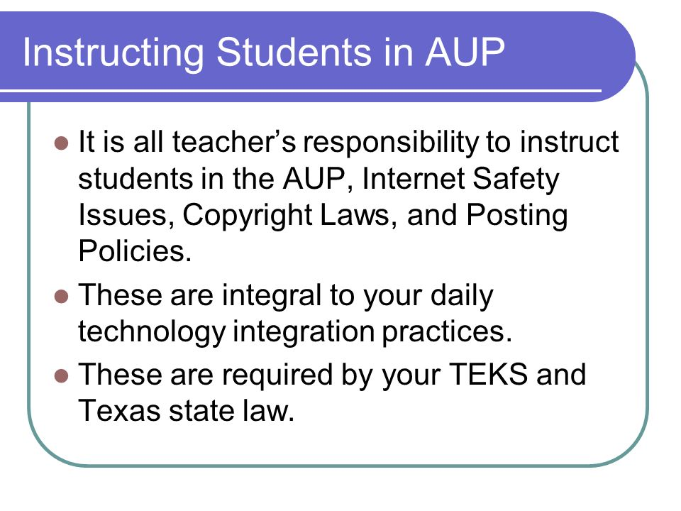 Instructing Students in AUP It is all teachers responsibility to instruct students in the AUP, Internet Safety Issues, Copyright Laws, and Posting Pol