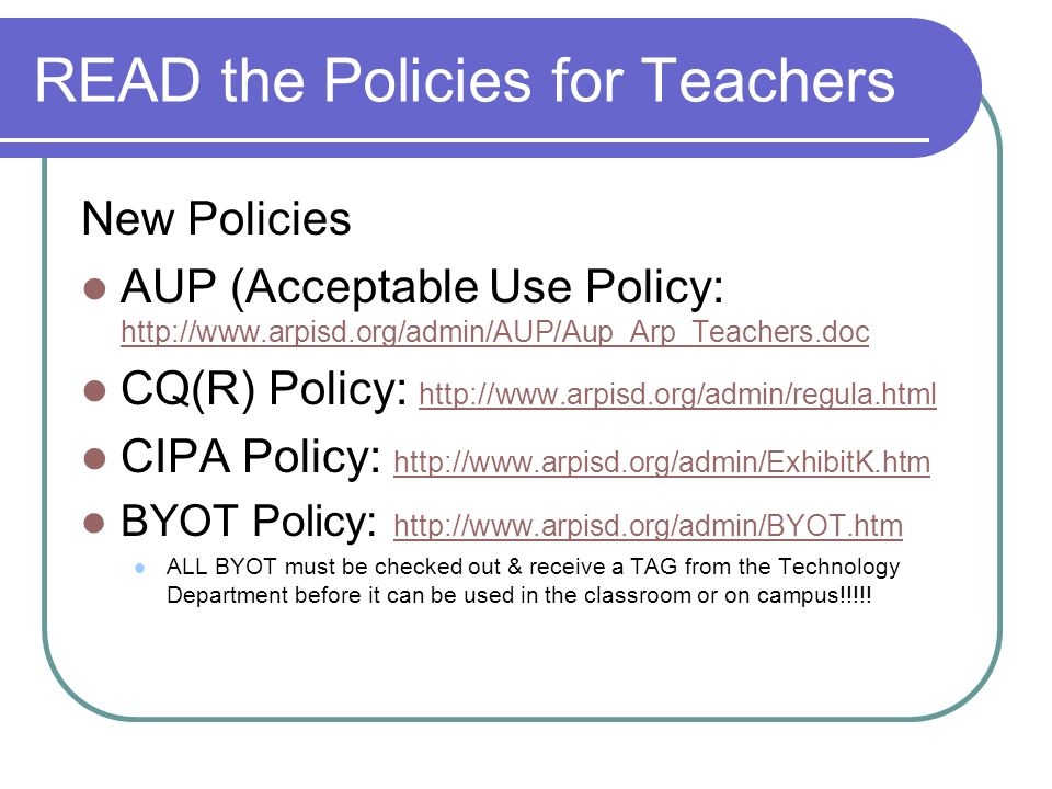 READ the Policies for Teachers New Policies AUP (Acceptable Use Policy: http://www.arpisd.org/admin/AUP/Aup_Arp_Teachers.doc http://www.arpisd.org/adm