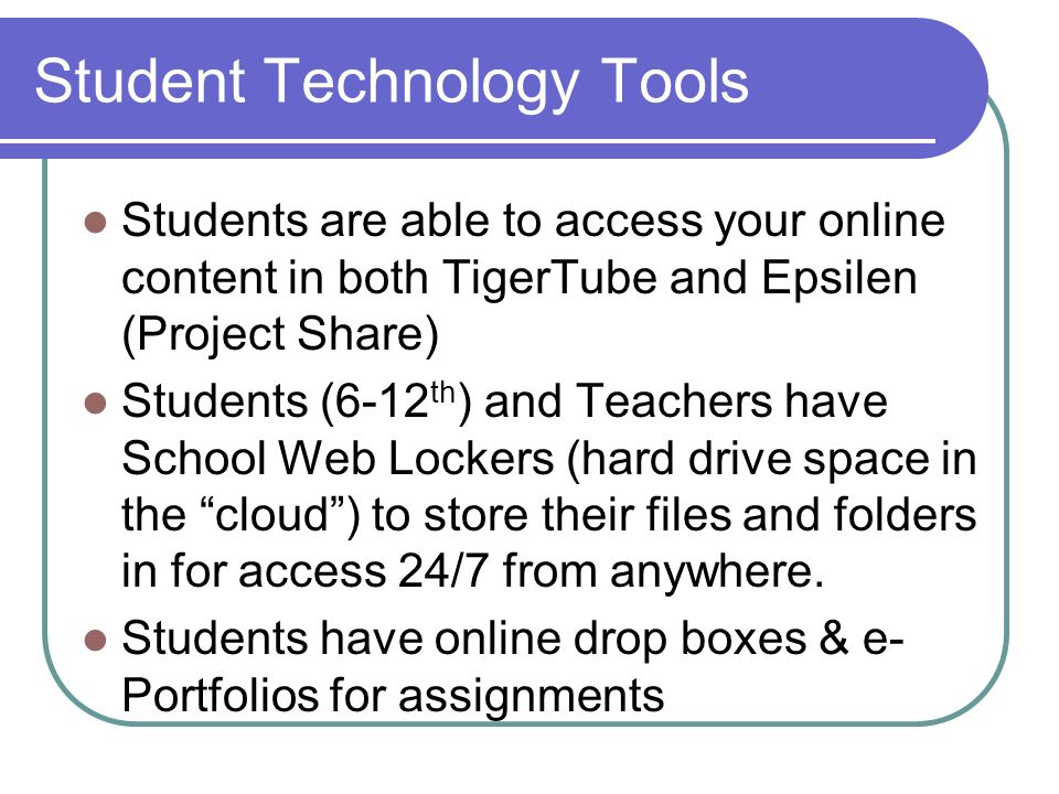 Student Technology Tools Students are able to access your online content in both TigerTube and Epsilen (Project Share) Students (6-12 th ) and Teacher