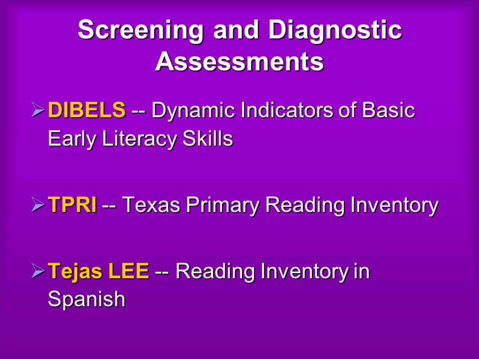 Screening and Diagnostic Assessments DIBELS -- Dynamic Indicators of Basic Early Literacy Skills DIBELS -- Dynamic Indicators of Basic Early Literacy Skills TPRI -- Texas Primary Reading Inventory TPRI -- Texas Primary Reading Inventory Tejas LEE -- Reading Inventory in Spanish Tejas LEE -- Reading Inventory in Spanish