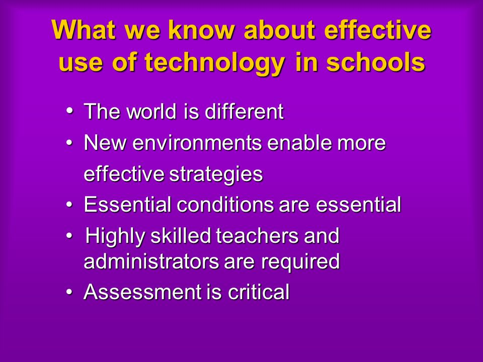 What we know about effective use of technology in schools The world is different The world is different New environments enable moreNew environments enable more effective strategies Essential conditions are essentialEssential conditions are essential Highly skilled teachers and administrators are required Highly skilled teachers and administrators are required Assessment is criticalAssessment is critical