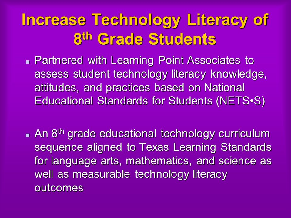 Increase Technology Literacy of 8 th Grade Students Partnered with Learning Point Associates to assess student technology literacy knowledge, attitudes, and practices based on National Educational Standards for Students (NETSS) Partnered with Learning Point Associates to assess student technology literacy knowledge, attitudes, and practices based on National Educational Standards for Students (NETSS) An 8 th grade educational technology curriculum sequence aligned to Texas Learning Standards for language arts, mathematics, and science as well as measurable technology literacy outcomes An 8 th grade educational technology curriculum sequence aligned to Texas Learning Standards for language arts, mathematics, and science as well as measurable technology literacy outcomes