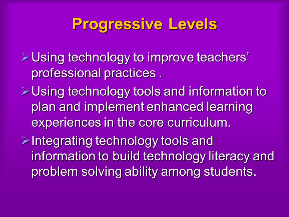 Progressive Levels Using technology to improve teachers professional practices.