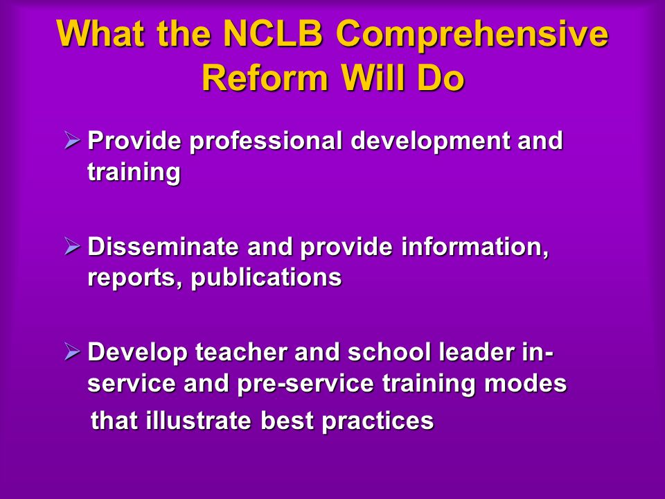 What the NCLB Comprehensive Reform Will Do Provide professional development and training Provide professional development and training Disseminate and provide information, reports, publications Disseminate and provide information, reports, publications Develop teacher and school leader in- service and pre-service training modes Develop teacher and school leader in- service and pre-service training modes that illustrate best practices that illustrate best practices