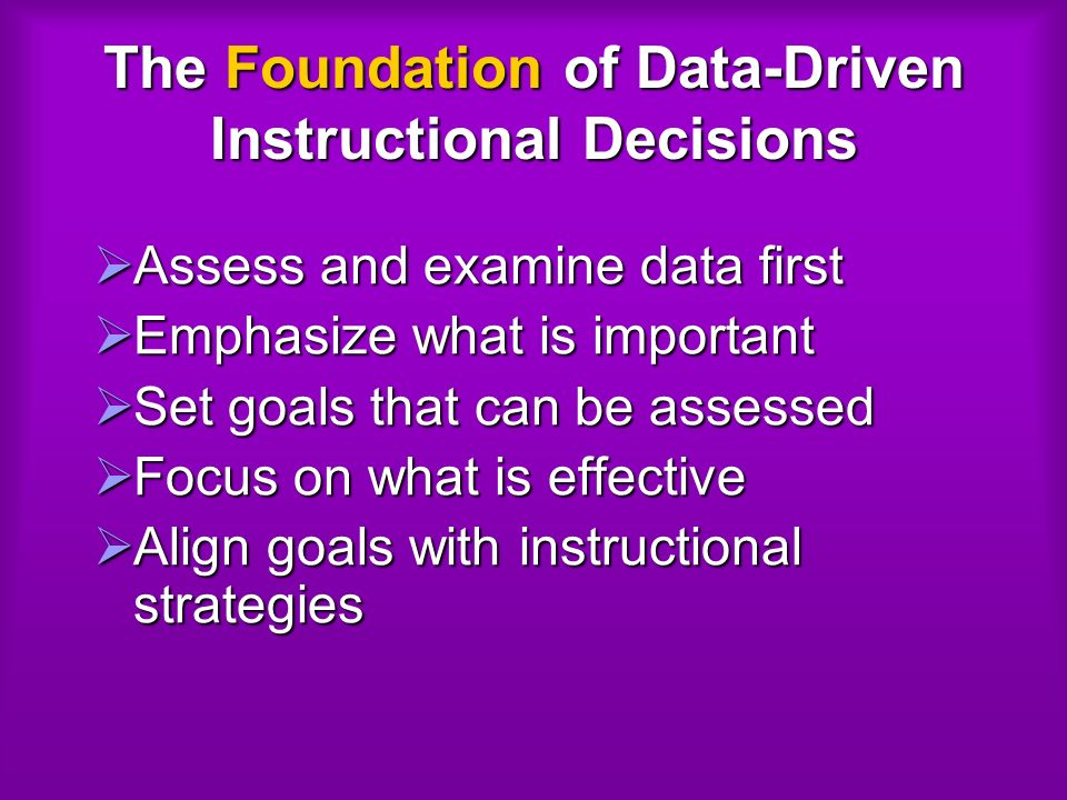 The Foundation of Data-Driven Instructional Decisions Assess and examine data first Assess and examine data first Emphasize what is important Emphasize what is important Set goals that can be assessed Set goals that can be assessed Focus on what is effective Focus on what is effective Align goals with instructional strategies Align goals with instructional strategies