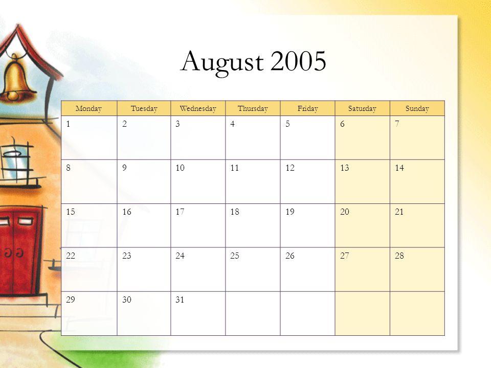 MondayTuesdayWednesdayThursdayFridaySaturdaySunday 1234567 891011121314 15161718192021 22232425262728 293031 August 2005