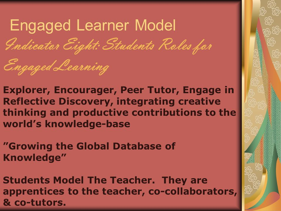 Engaged Learner Model Indicator Eight: Students Roles for Engaged Learning Explorer, Encourager, Peer Tutor, Engage in Reflective Discovery, integrating creative thinking and productive contributions to the worlds knowledge-base Growing the Global Database of Knowledge Students Model The Teacher.