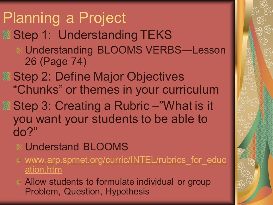 Planning a Project Step 1: Understanding TEKS Understanding BLOOMS VERBSLesson 26 (Page 74) Step 2: Define Major Objectives Chunks or themes in your curriculum Step 3: Creating a Rubric –What is it you want your students to be able to do.