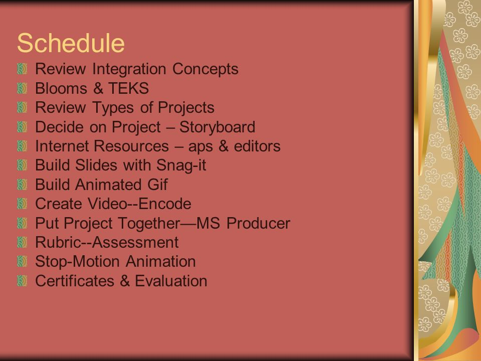 Schedule Review Integration Concepts Blooms & TEKS Review Types of Projects Decide on Project – Storyboard Internet Resources – aps & editors Build Slides with Snag-it Build Animated Gif Create Video--Encode Put Project TogetherMS Producer Rubric--Assessment Stop-Motion Animation Certificates & Evaluation