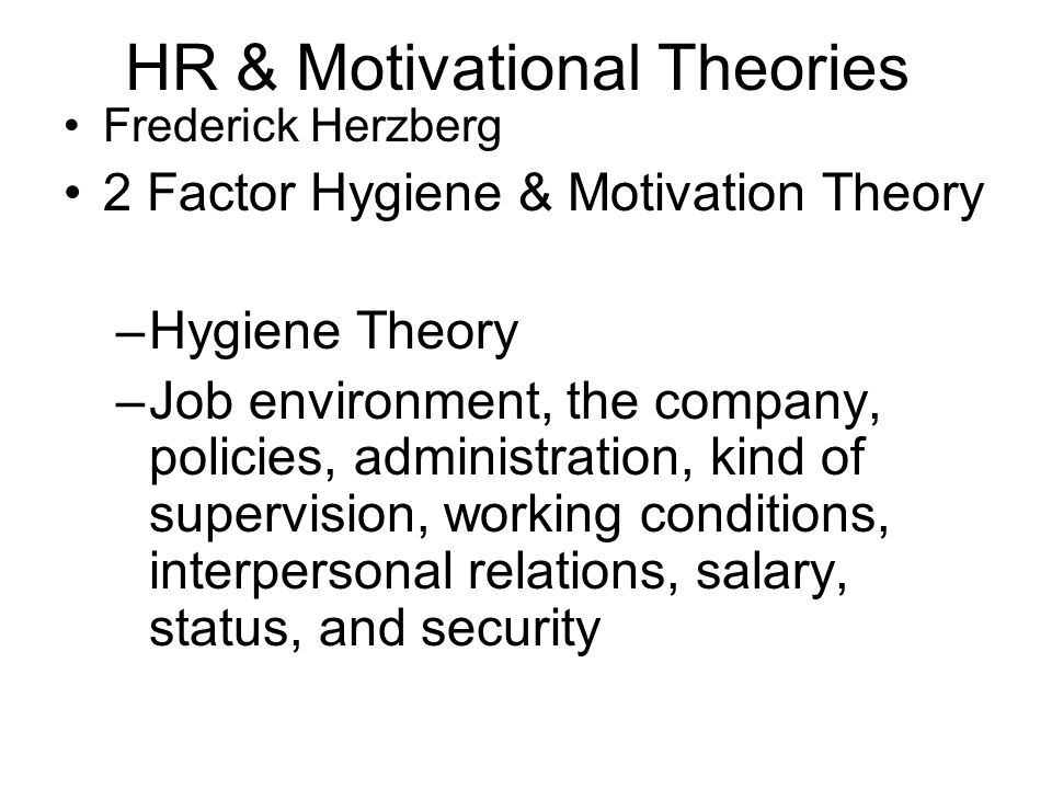 HR & Motivational Theories Frederick Herzberg 2 Factor Hygiene & Motivation Theory –Hygiene Theory –Job environment, the company, policies, administra