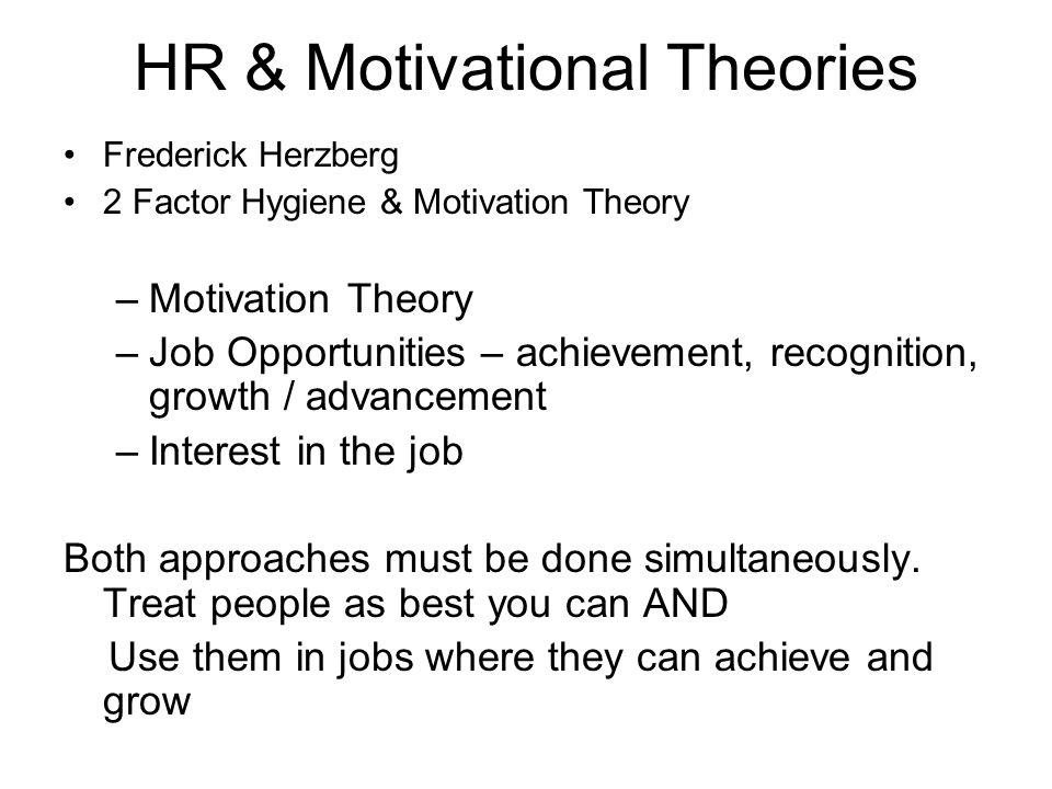 HR & Motivational Theories Frederick Herzberg 2 Factor Hygiene & Motivation Theory –Motivation Theory –Job Opportunities – achievement, recognition, g