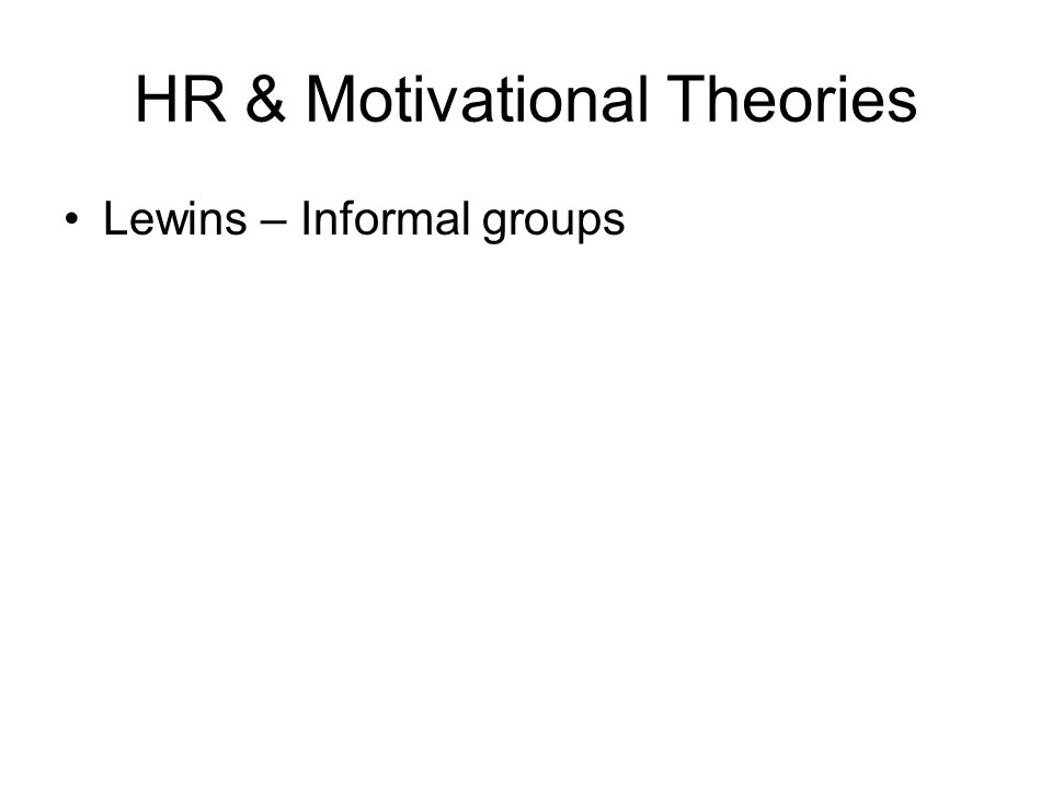 HR & Motivational Theories Lewins – Informal groups