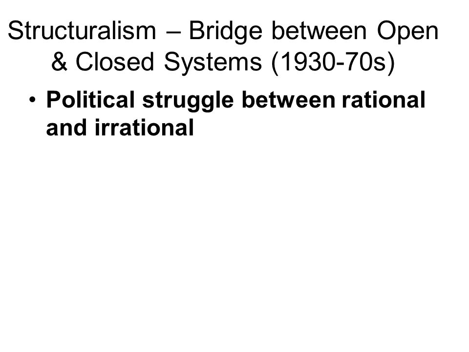 Structuralism – Bridge between Open & Closed Systems (1930-70s) Political struggle between rational and irrational