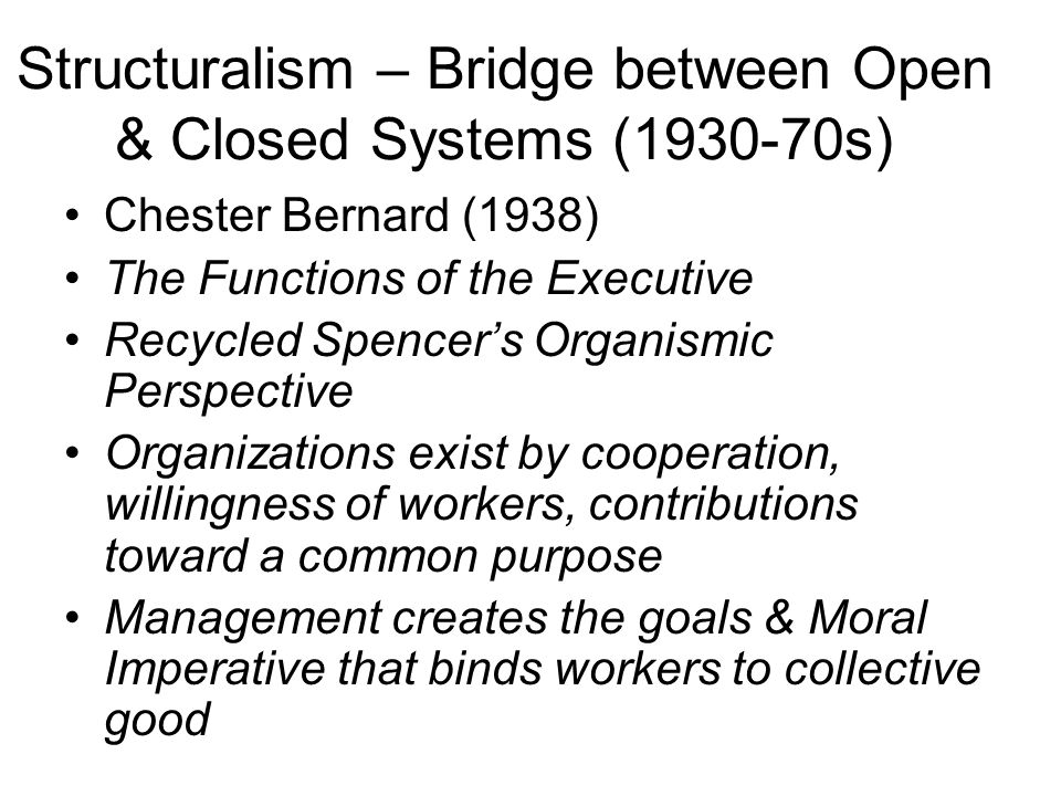 Structuralism – Bridge between Open & Closed Systems (1930-70s) Chester Bernard (1938) The Functions of the Executive Recycled Spencers Organismic Per