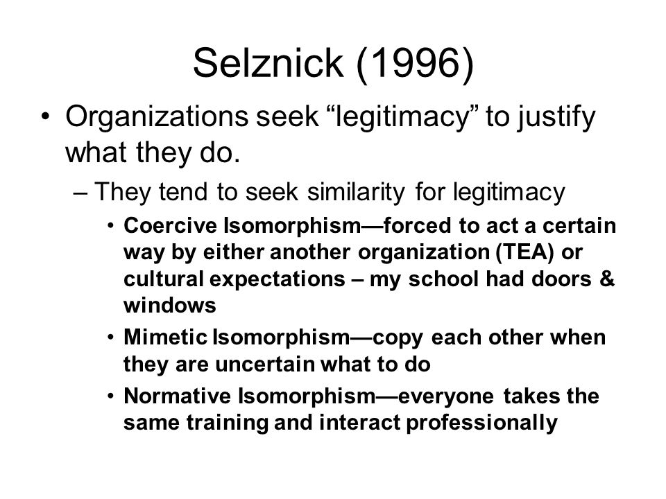Selznick (1996) Organizations seek legitimacy to justify what they do. –They tend to seek similarity for legitimacy Coercive Isomorphismforced to act