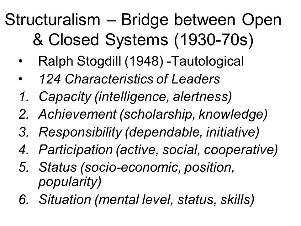 Structuralism – Bridge between Open & Closed Systems (1930-70s) Ralph Stogdill (1948) -Tautological 124 Characteristics of Leaders 1.Capacity (intelli