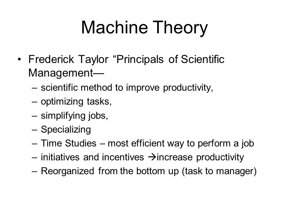 Machine Theory Frederick Taylor Principals of Scientific Management –4 Principles 1.Replace rule of thumb work with task studies 2.Scientifically train & develop worker 3.Cooperate with workers to ensure efficiency 4.Divide work equally between managers & workers so managers could plan as workers worked