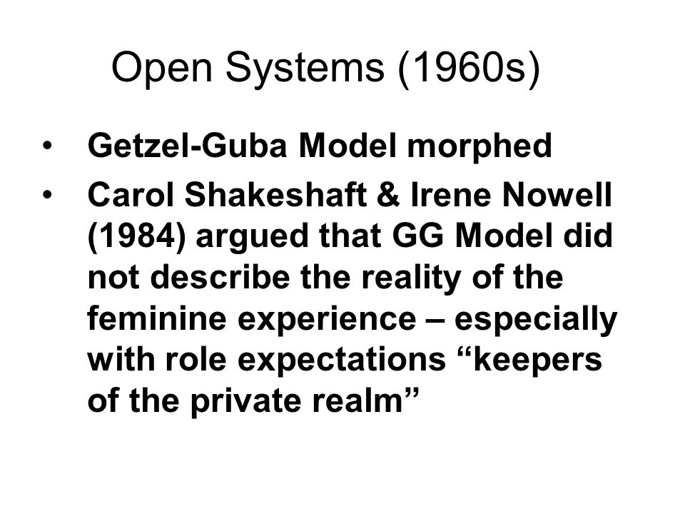Open Systems (1960s) Getzel-Guba Model morphed Carol Shakeshaft & Irene Nowell (1984) argued that GG Model did not describe the reality of the feminin