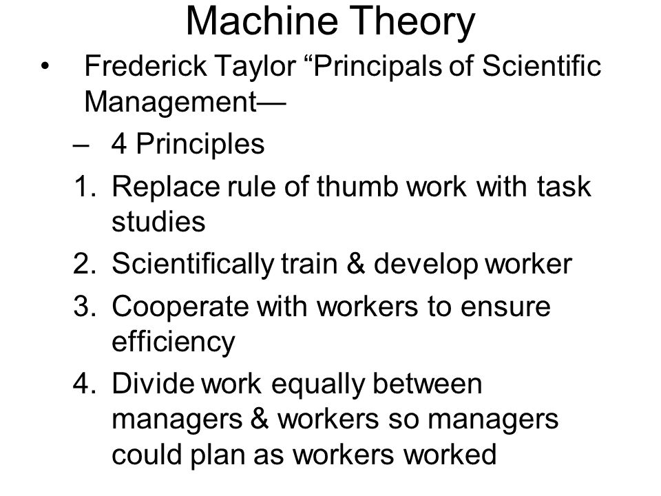 Machine Theory Frederick Taylor Principals of Scientific Management –4 Principles 1.Replace rule of thumb work with task studies 2.Scientifically trai