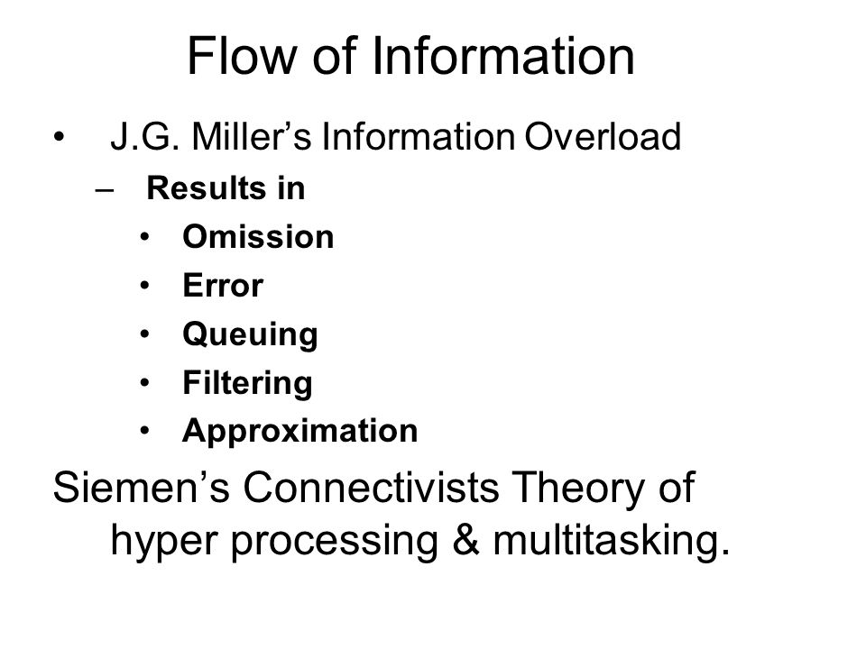 Flow of Information J.G. Millers Information Overload –Results in Omission Error Queuing Filtering Approximation Siemens Connectivists Theory of hyper
