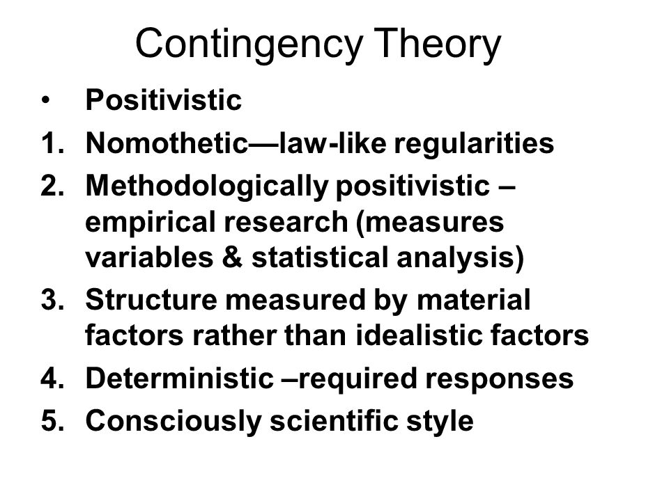 Contingency Theory Positivistic 1.Nomotheticlaw-like regularities 2.Methodologically positivistic – empirical research (measures variables & statistic