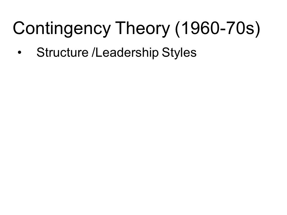 Contingency Theory (1960-70s) Structure /Leadership Styles