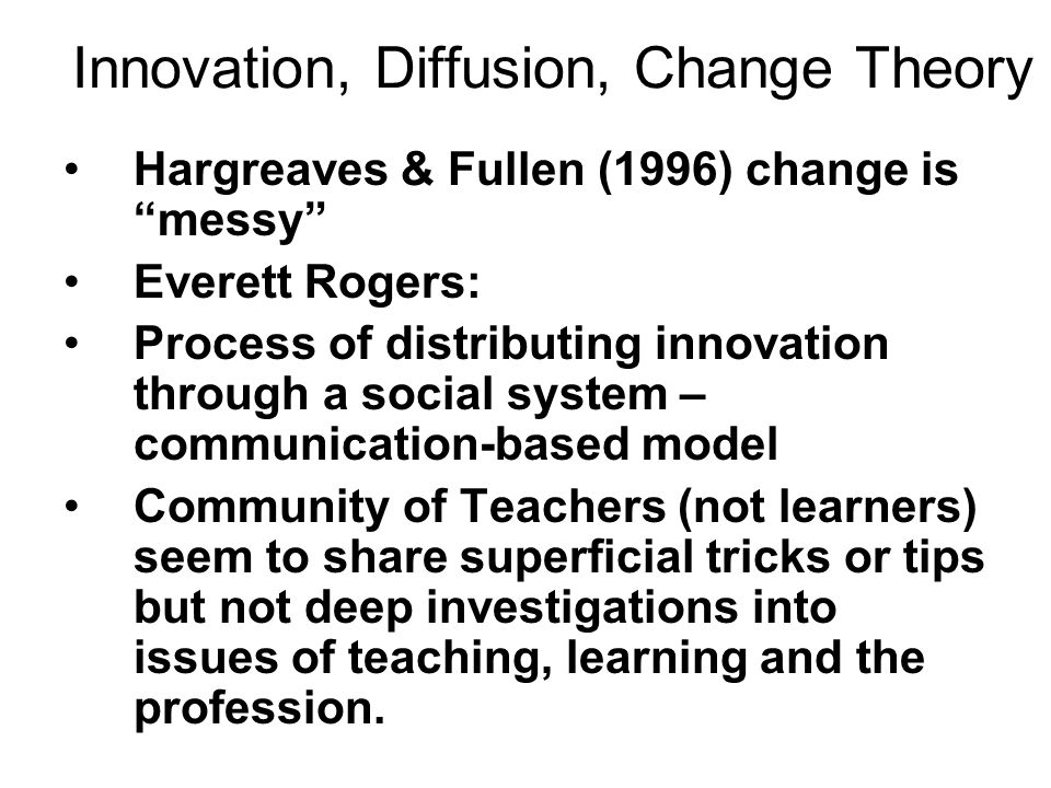Innovation, Diffusion, Change Theory Hargreaves & Fullen (1996) change is messy Everett Rogers: Process of distributing innovation through a social sy