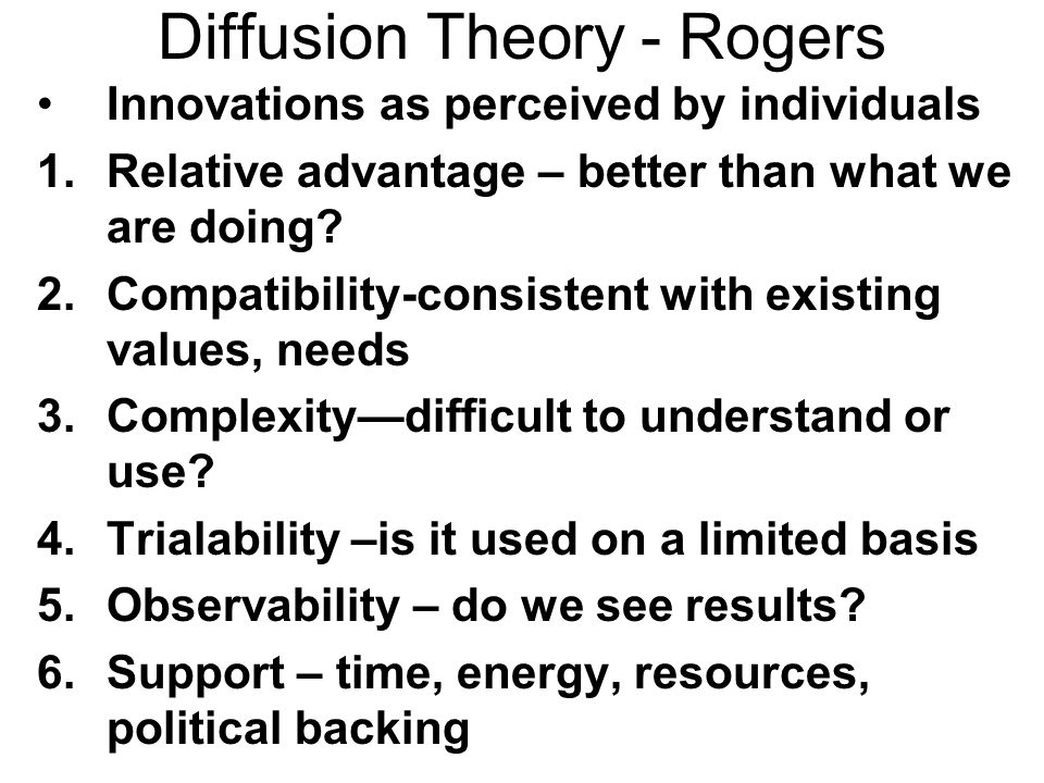 Diffusion Theory - Rogers Innovations as perceived by individuals 1.Relative advantage – better than what we are doing? 2.Compatibility-consistent wit