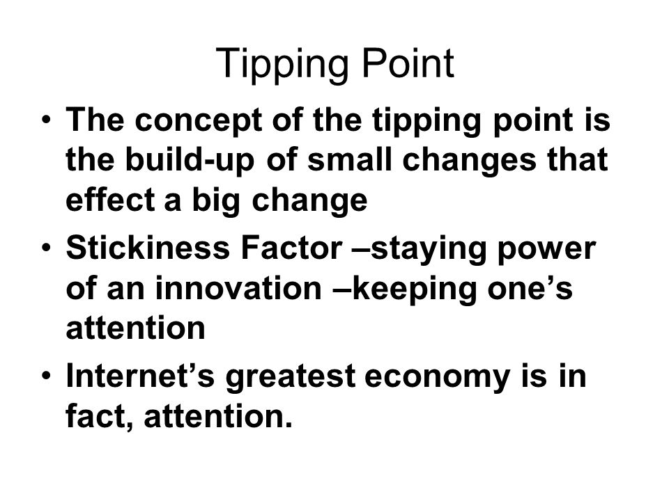 Tipping Point The concept of the tipping point is the build-up of small changes that effect a big change Stickiness Factor –staying power of an innova