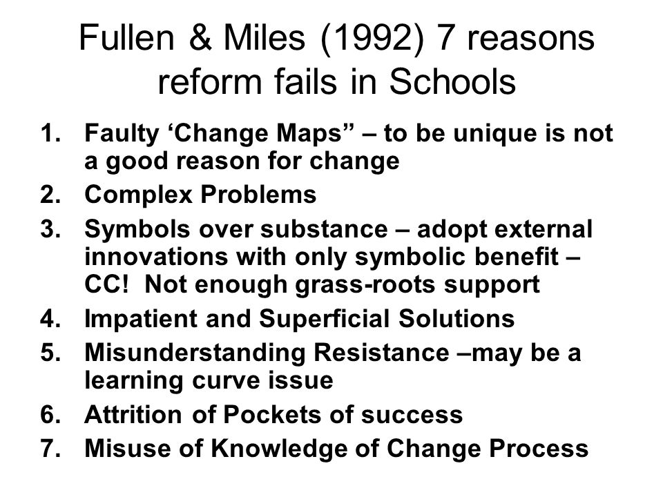Fullen & Miles (1992) 7 reasons reform fails in Schools 1.Faulty Change Maps – to be unique is not a good reason for change 2.Complex Problems 3.Symbo