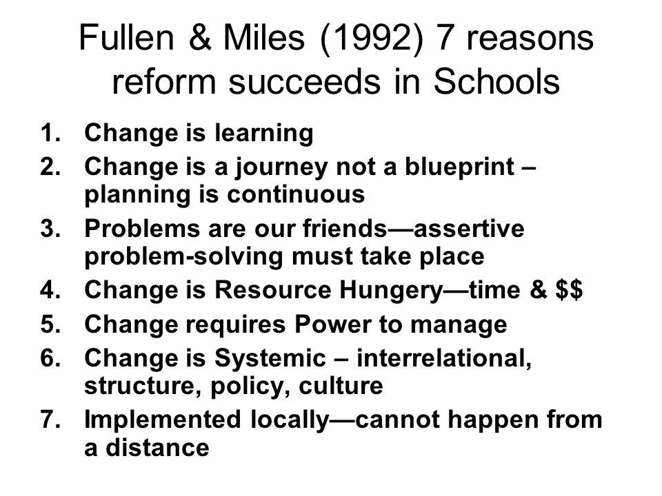 Fullen & Miles (1992) 7 reasons reform succeeds in Schools 1.Change is learning 2.Change is a journey not a blueprint – planning is continuous 3.Probl