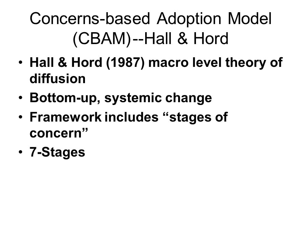 Concerns-based Adoption Model (CBAM)--Hall & Hord Hall & Hord (1987) macro level theory of diffusion Bottom-up, systemic change Framework includes sta