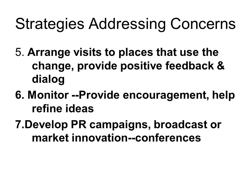 Strategies Addressing Concerns 5. Arrange visits to places that use the change, provide positive feedback & dialog 6. Monitor --Provide encouragement,
