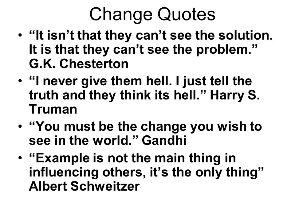 Change Quotes It isnt that they cant see the solution. It is that they cant see the problem. G.K. Chesterton I never give them hell. I just tell the t