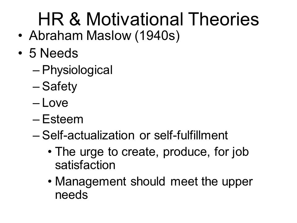 HR & Motivational Theories Douglas McGregor The Human Side of Enterprise (1960) 2 types of managerial assumptions (Theory X & Y) –Theory X Assumptions –Humans have a dislike for work – must be controlled or threatened to do work –Most people want direction, dislike responsibility, desires security above all else –Most people need to know what is expected of them and be held accountable.