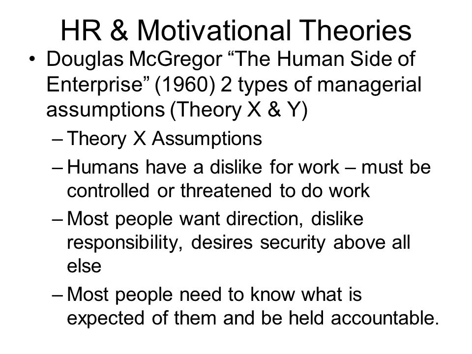 HR & Motivational Theories Douglas McGregor The Human Side of Enterprise (1960) 2 types of managerial assumptions (Theory X & Y) –Theory X Assumptions