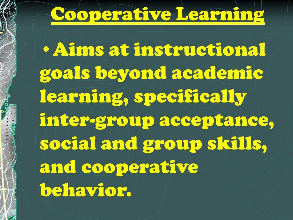 Cooperative Learning Aims at instructional goals beyond academic learning, specifically inter-group acceptance, social and group skills, and cooperative behavior.