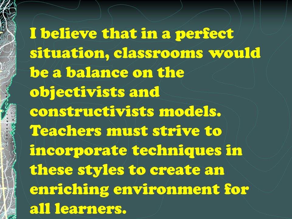 I believe that in a perfect situation, classrooms would be a balance on the objectivists and constructivists models.