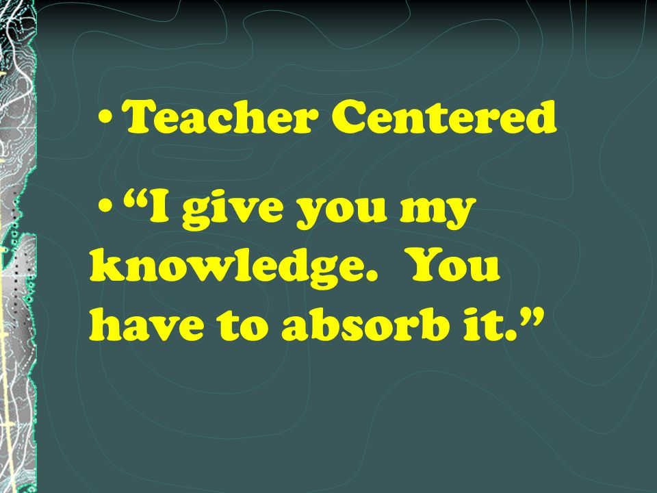 Teacher Centered I give you my knowledge. You have to absorb it.