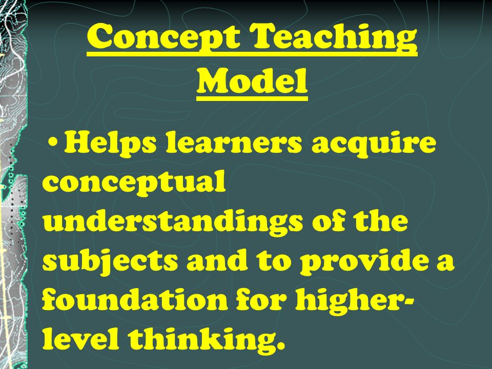 Concept Teaching Model Helps learners acquire conceptual understandings of the subjects and to provide a foundation for higher- level thinking.